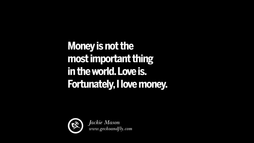 Money is not the most important thing in the world. Love is. Fortunately, I love money. - Jackie Mason