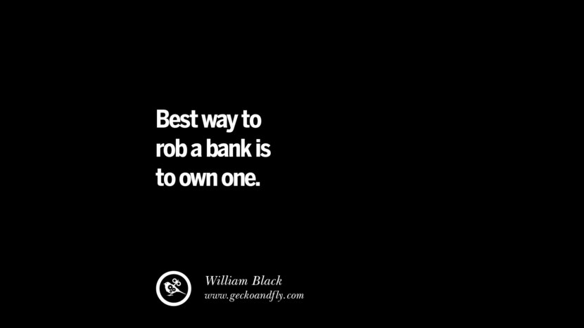 Best way to rob a bank is to own one. - William Black