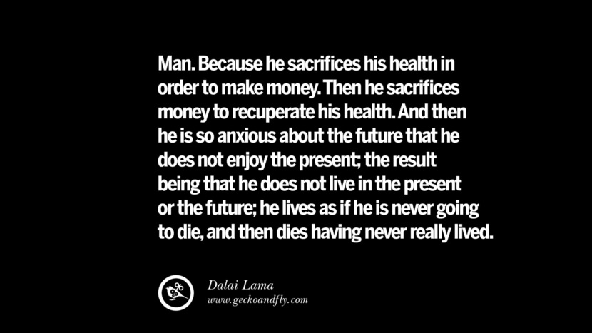 Man. Because he sacrifices his health in order to make money. Then he sacrifices money to recuperate his health. And then he is so anxious about the future that he does not enjoy the present; the result being that he does not live in the present or the future; he lives as if he is never going to die, and then dies having never really lived. - Dalai Lama