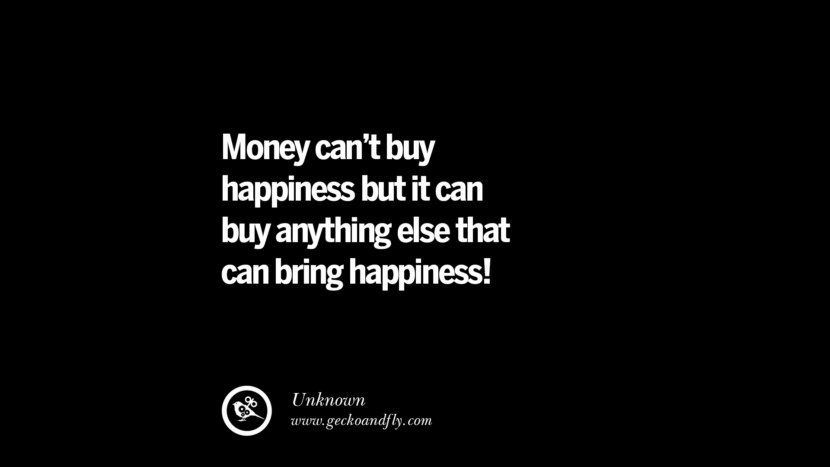 Money can't buy happiness but it can buy anything else that can bring happiness! - Unknown