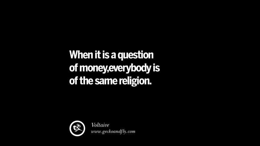 When it is a question of money,everybody is of the same religion. - Voltaire