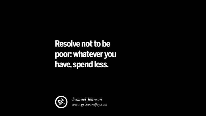 Resolve not to be poor:whatever you have, spend less. - Samuel Johnson