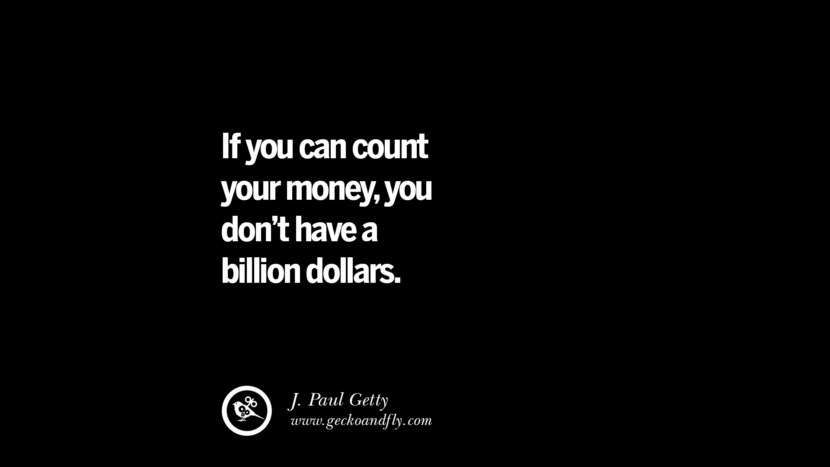 If you can count your money, you don't have a billion dollars. - J. Paul Getty