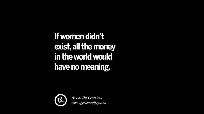 If women didn't exist, all the money in the world would have no meaning. - Aristotle Onassis best inspirational tumblr quotes instagram