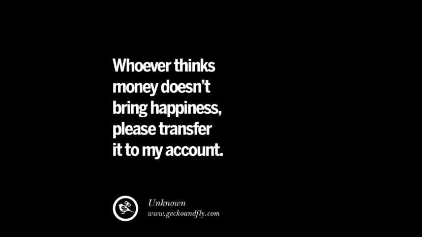 Whoever thinks money doesn't bring happiness, please transfer it to my account. - Unknown quotes money make online internet