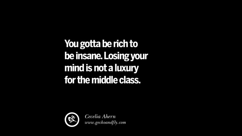 You gotta be rich to be insane. Losing your mind is not a luxury for the middle class. - Cecelia Ahern