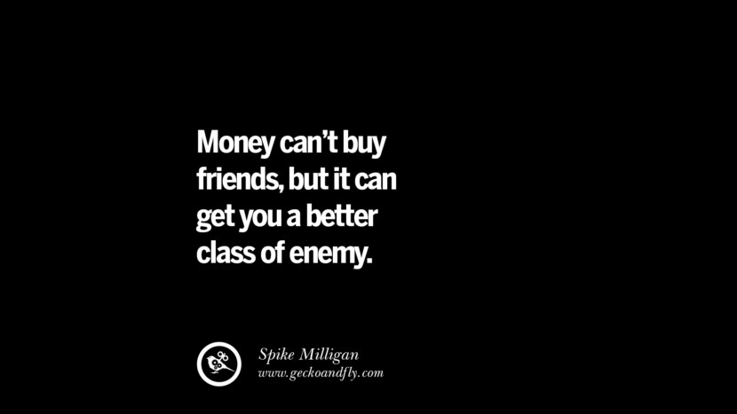 Money can't buy friends, but it can get you a better class of enemy. - Spike Milligan