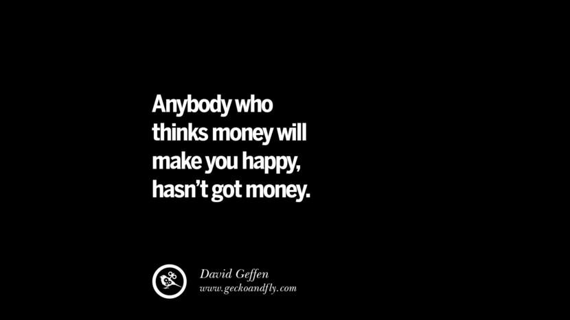 Anybody who thinks money will make you happy, hasn't got money. - David Geffen