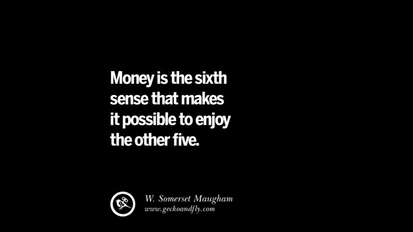 Money is the sixth sense that makes it possible to enjoy the other five. - W. Somerset Maugham