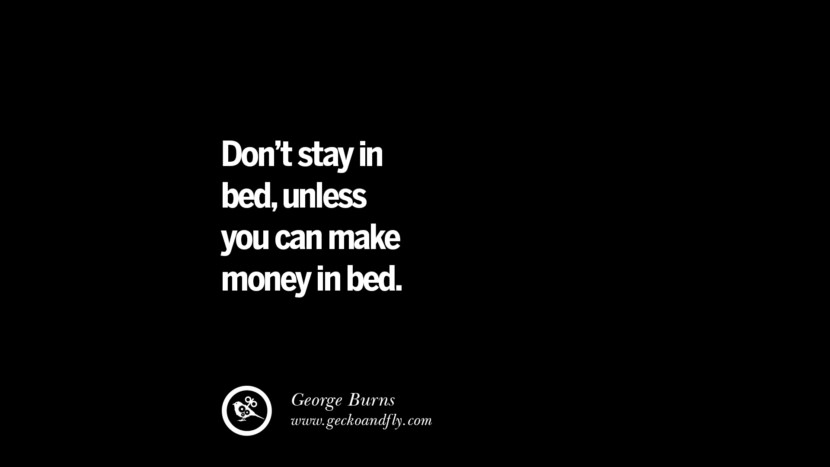 Don't stay in bed, unless you can make money in bed. - George Burns