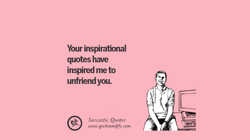 You inspirational quotes have inspired me to unfriend you. Unfriend A Friend on Facebook