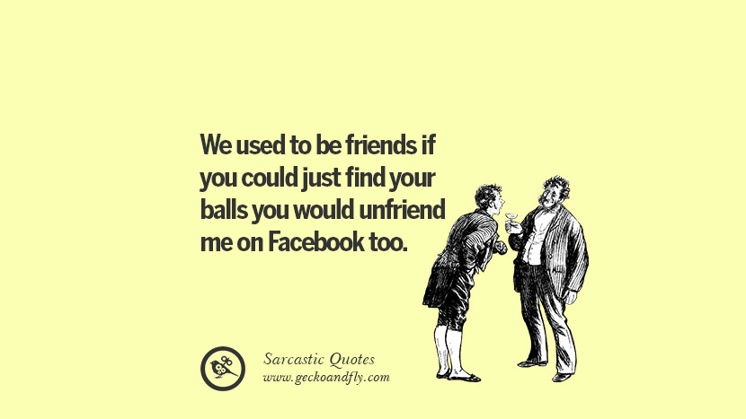 We used to be friends if you could just find your balls you would unfriend me on Facebook too. Unfriend A Friend on Facebook