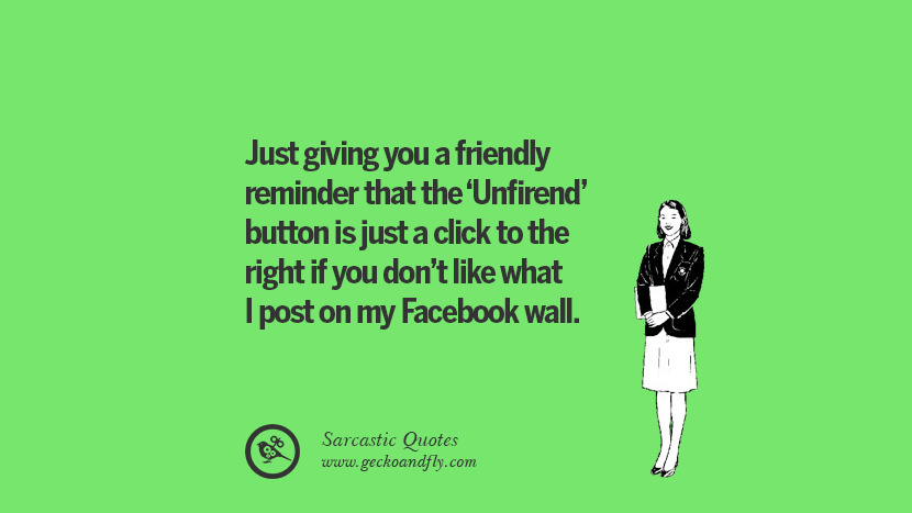 Just giving you a friendly reminder that the 'Unfirend' button is just a click to the right if you don't like what I post on my Facebook wall. Unfriend A Friend on Facebook