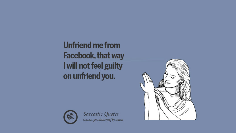 Unfriend me from Facebook, that way I will not feel guilty on unfriend you. Unfriend A Friend on Facebook