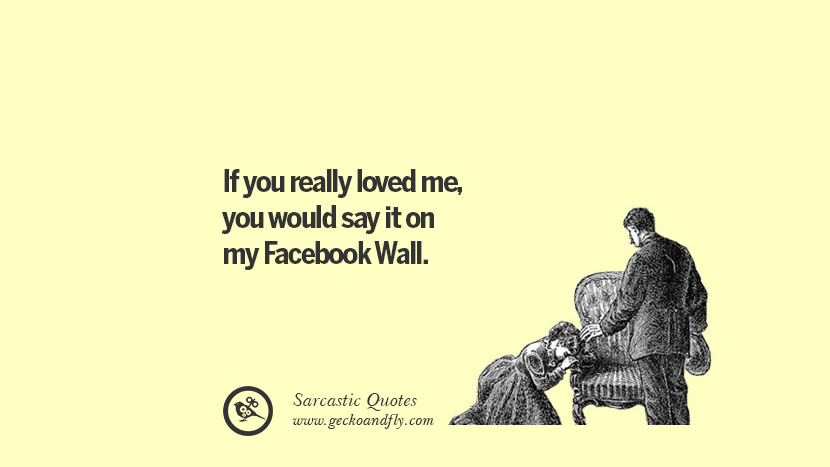 If you really loved me, you would say it on my Facebook Wall.