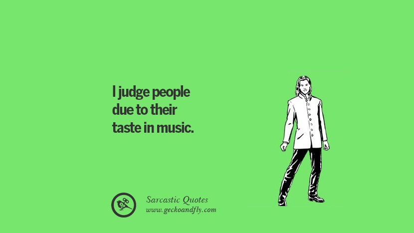 I judge people due to their taste in music.