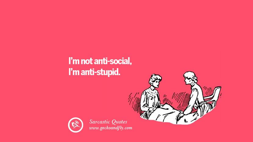 I am not anti-social, I am anti-stupid.