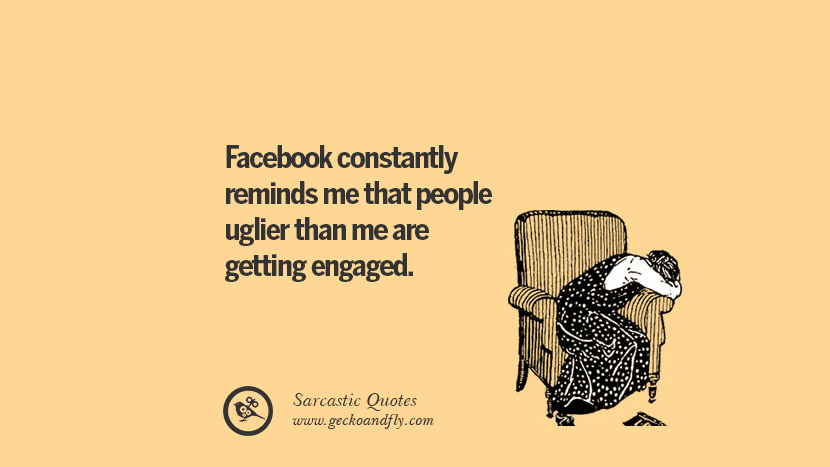 Facebook constantly reminds me that people uglier than me are getting engaged.