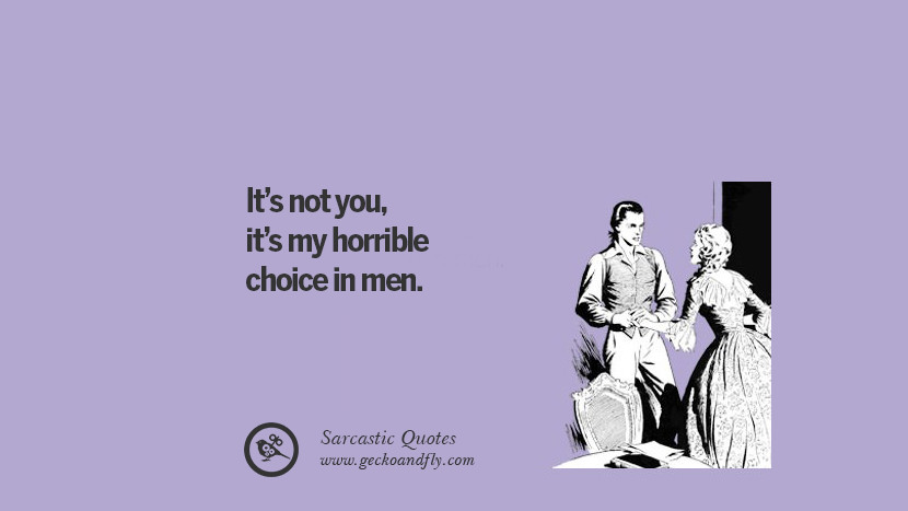 It is not you, it is my horrible choice in men.