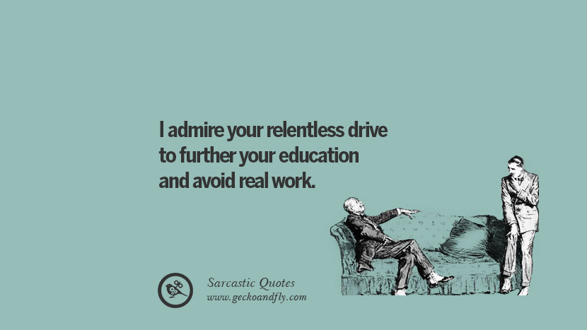 I admire your relentless drive to further your education and avoid real work.