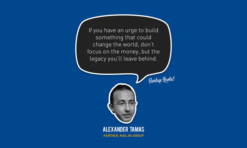 If you have an urge to build something that could change the world, don't focus on the money, but the legacy you'll leave behind. – Alexander Tamas