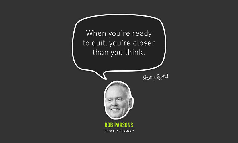 When you're ready to quit, you're closer than you think. – Bob Parsons
