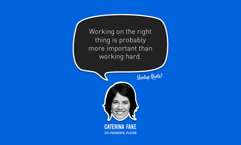 Working on the right thing is probably more important than working hard. – Caterina Fake