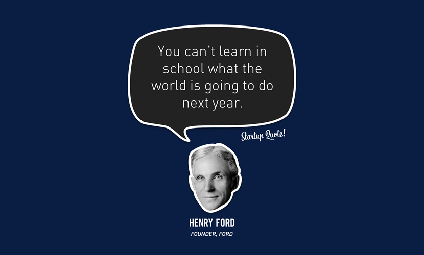You can't learn in school what the world is going to do next year. – Henry Ford