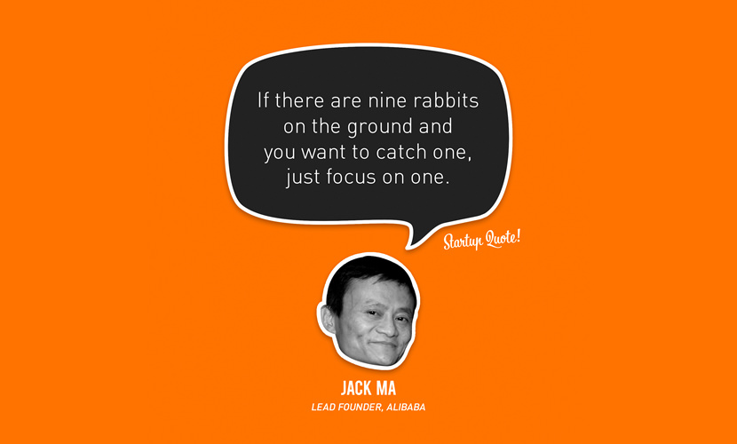 If there are nine rabbits on the ground and you want to catch one, just focus on one. – Jack Ma
