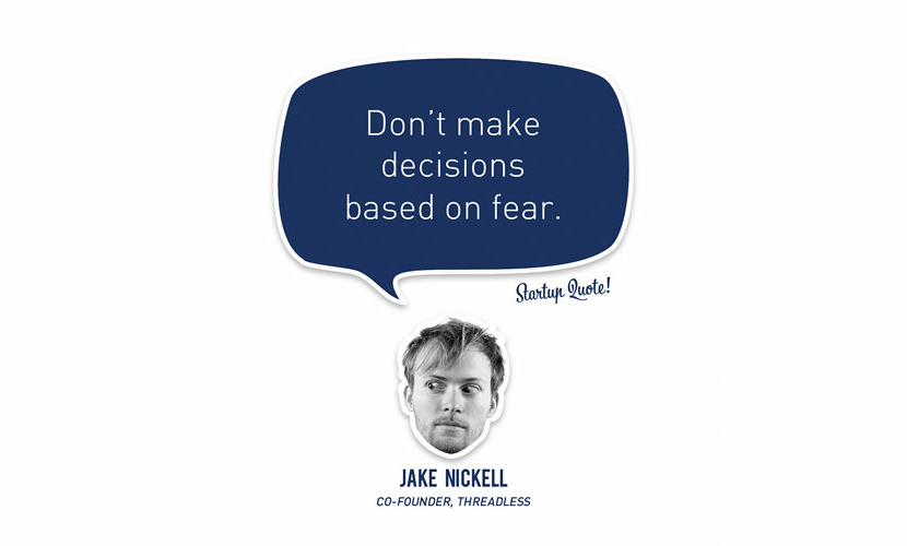 Don't make decisions based on fear. – Jake Nickell