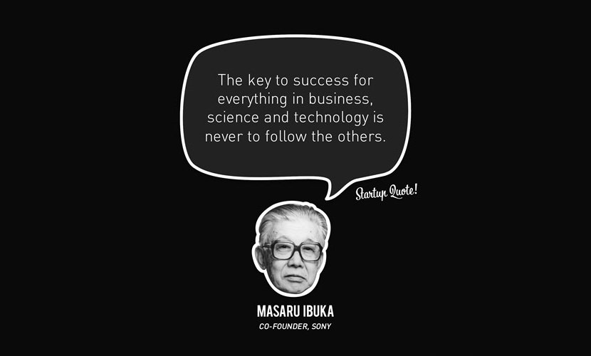 The key to success for everything in business, science and technology is never to follow the others. – Masaru Ibuka