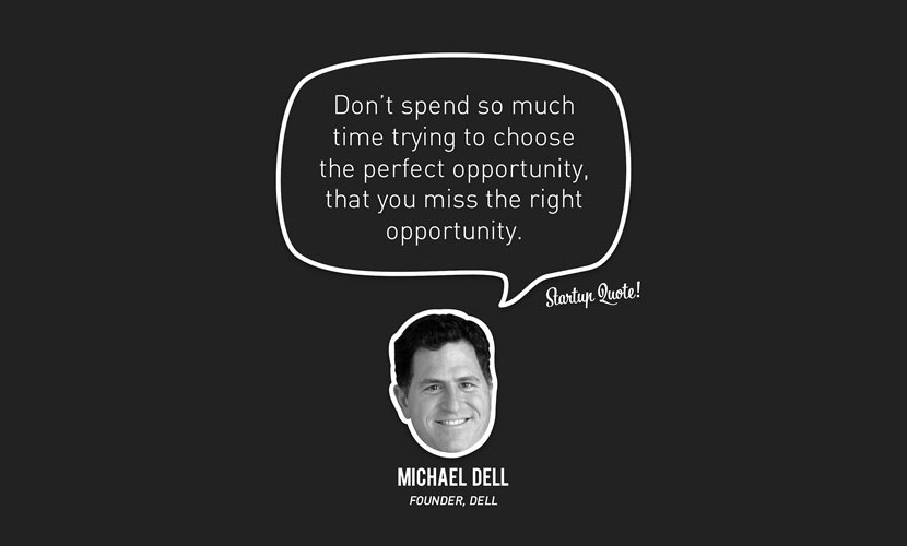 Don't spend so much time trying to choose the perfect opportunity, that you miss the right opportunity. – Michael Dell