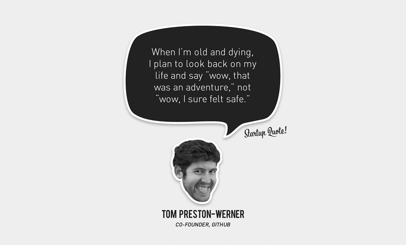 """When I'm old and dying, I plan to look back on my life and say """"wow, that was an adventure,"""" not """"wow, I sure felt safe."""" – Tom Preston-Werner"""