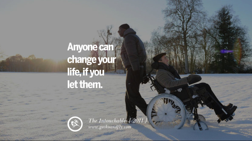 The Intouchables Anyone can change your life, if you let them. instagram pinterest facebook twitter tumblr quotes life funny best inspirational