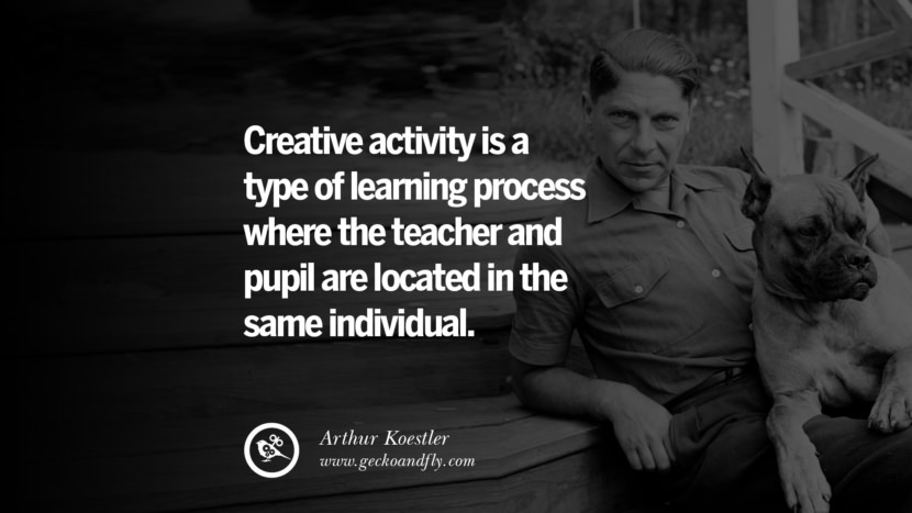 Creative activity is a type of learning process where the teacher and pupil are located in the same individual. - Arthur Koestler best inspirational tumblr quotes instagram pinterest