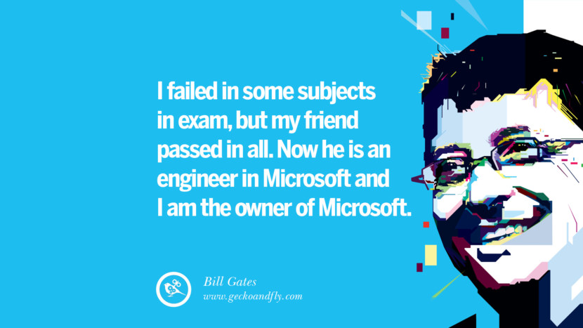 Bill Gates Quotes I failed in some subjects in exam, but my friend passed in all. Now he is an engineer in Microsoft and I am the owner of Microsoft. best inspirational tumblr quotes instagram