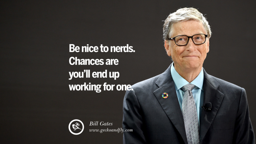 Bill Gates Quotes Be nice to nerds. Chances are you'll end up working for one. best inspirational tumblr quotes instagram
