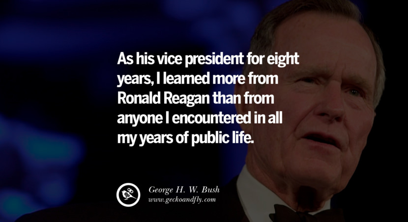 George H.W. Bush Quotes As his vice president for eight years, I learned more from Ronald Reagan than from anyone I encountered in all my years of public life. best inspirational tumblr quotes instagram