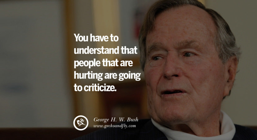 George H.W. Bush Quotes You have to understand that people that are hurting are going to criticize. best inspirational tumblr quotes instagram