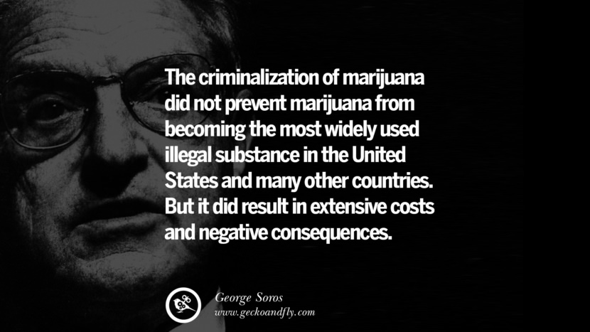 The criminalization of marijuana did not prevent marijuana from becoming the most widely used illegal substance in the United States and many other countries. But it did result in extensive costs and negative consequences. Famous George Soros Quotes on Financial, Economy, Democracy