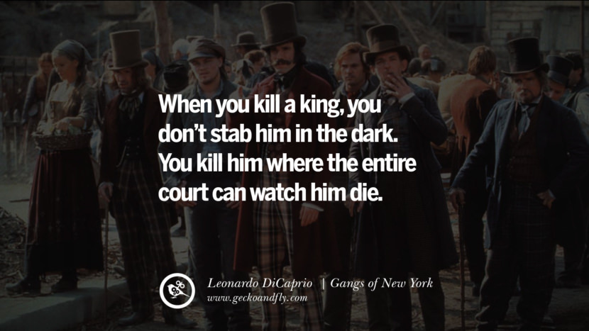 Leonardo Dicaprio Movie Quotes When you kill a king, you don't stab him in the dark. You kill him where the entire court can watch him die. - Gangs of New York best inspirational tumblr quotes instagram pinterest