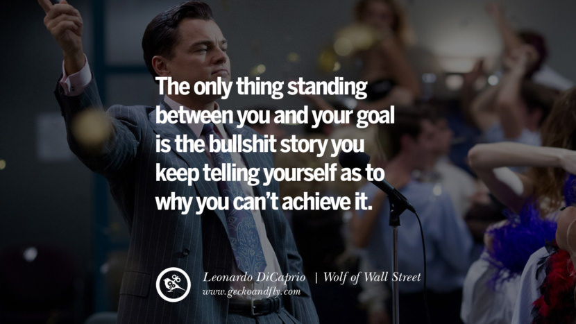 Leonardo Dicaprio Movie Quotes The only thing standing between you and your goal is the bullshit story you keep telling yourself as to why you can't achieve it. - Wolf of Wall Street best inspirational tumblr quotes instagram pinterest