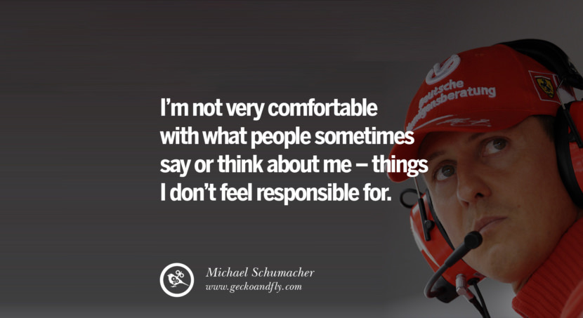 Michael Schumacher quotes I'm not very comfortable with what people sometimes say or think about me - things I don't feel responsible for. best inspirational tumblr quotes instagram
