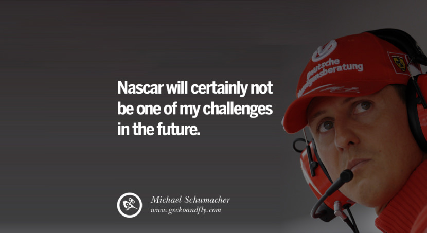 Michael Schumacher quotes Nascar will certainly not be one of my challenges in the future. best inspirational tumblr quotes instagram