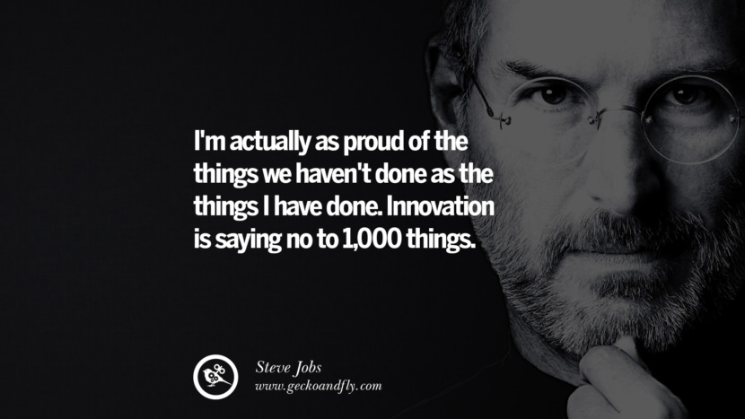 I'm actually as proud of the things we haven't done as the things I have done. Innovation is saying no to 1,000 things.