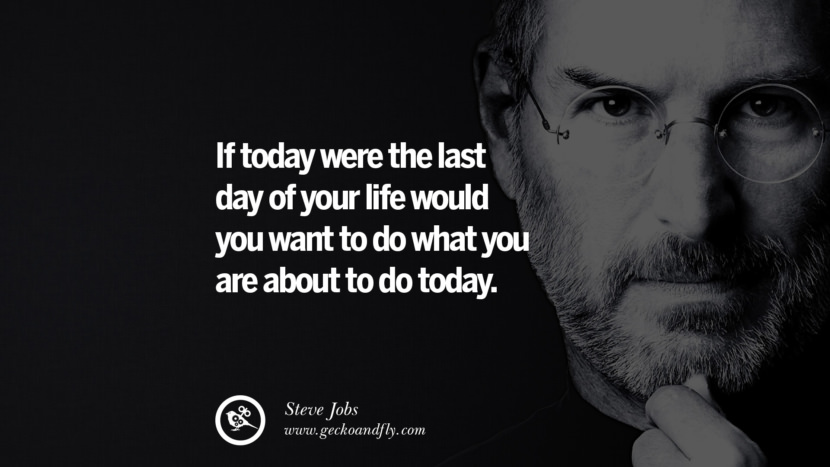 If today were the last day of your life would you want to do what you are about to do today.