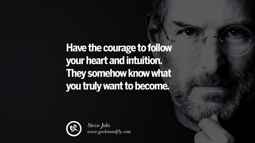 Have the courage to follow your heart and intuition. They somehow know what you truly want to become.