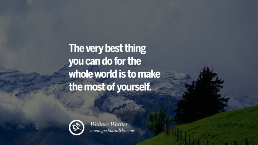 THE VERY BEST THING YOU CAN DO FOR THE WHOLE WORLD IS TO MAKE THE MOST OF YOURSELF. - Wallace Wattles Inspiring & Successful Quotes for Small Medium Business Startups best inspirational tumblr quotes instagram