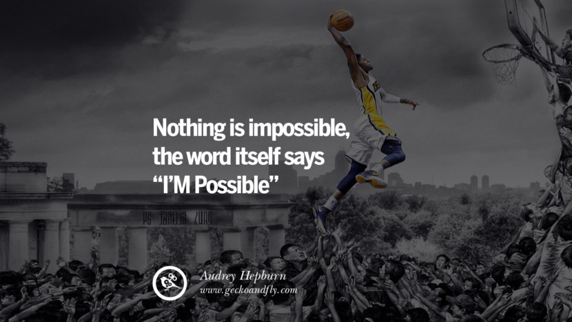 NOTHING IS IMPOSSIBLE, THE WORD ITSELF SAYS I'M POSSIBLE. - Audrey Hepburn Inspiring & Successful Quotes for Small Medium Business Startups best inspirational tumblr quotes instagram