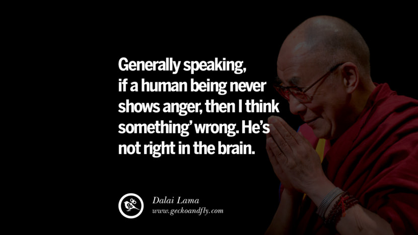 Quotes Generally speaking, if a human being never shows anger, then I think something' wrong. He's not right in the brain. - Dalai Lama best inspirational tumblr quotes instagram